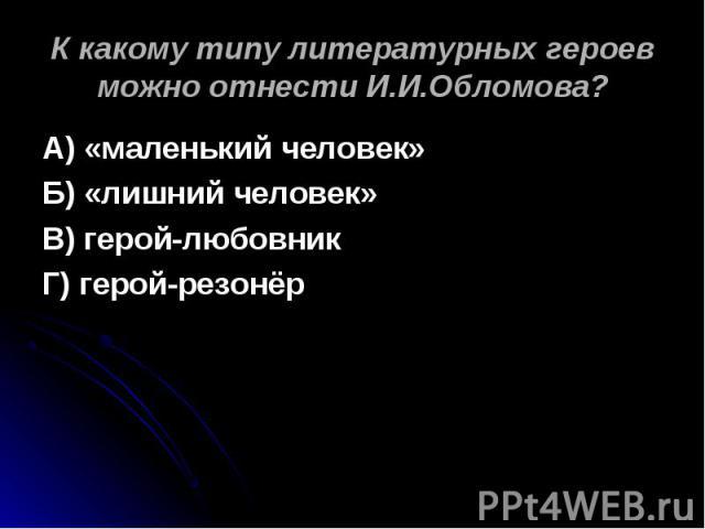 К какому типу литературных героев можно отнести И.И.Обломова? А) «маленький человек»Б) «лишний человек»В) герой-любовникГ) герой-резонёр