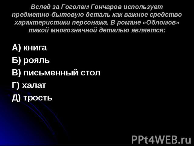 Вслед за Гоголем Гончаров использует предметно-бытовую деталь как важное средство характеристики персонажа. В романе «Обломов» такой многозначной деталью является: А) книгаБ) рояльВ) письменный столГ) халатД) трость