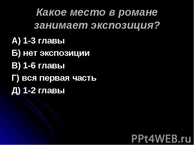 Какое место в романе занимает экспозиция? А) 1-3 главыБ) нет экспозицииВ) 1-6 главыГ) вся первая частьД) 1-2 главы