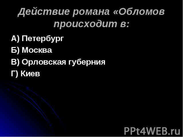 А) ПетербургБ) МоскваВ) Орловская губернияГ) Киев Действие романа «Обломов происходит в: