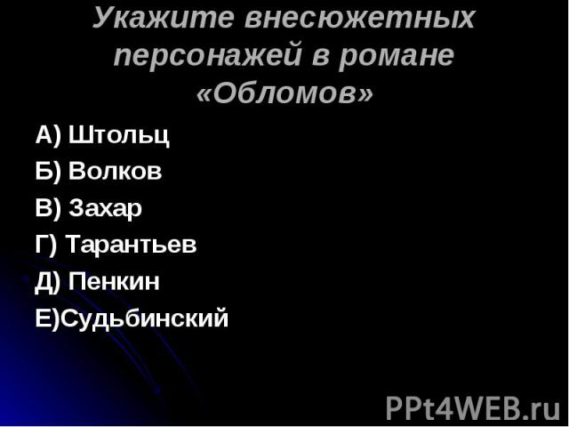 Укажите внесюжетных персонажей в романе «Обломов» А) ШтольцБ) ВолковВ) ЗахарГ) ТарантьевД) ПенкинЕ)Судьбинский