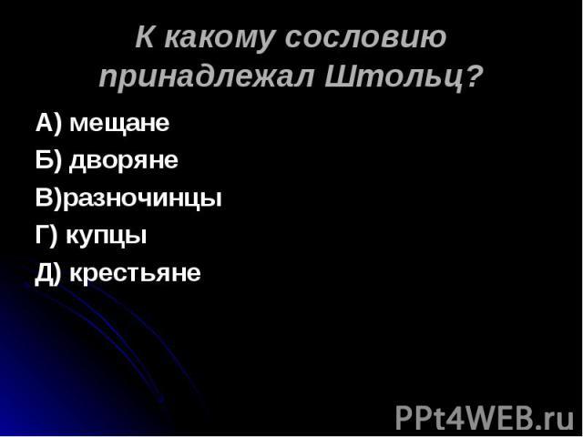 К какому сословию принадлежал Штольц? А) мещанеБ) дворянеВ)разночинцыГ) купцыД) крестьяне