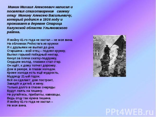 Минин Михаил Алексеевич написал и посвятил стихотворение своему отцу Минину Алексею Васильевичу, который родился в 1924 году и проживает в деревне Старица Калужской области Ульяновского района. Я войну 41-го года не застал – не моя вина.На обломках …