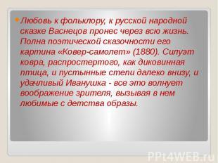 Любовь к фольклору, к русской народной сказке Васнецов пронес через всю жизнь. П