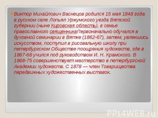 Виктор Михайлович Васнецов родился 15 мая 1848 года в русском селе Лопьял Уржумс