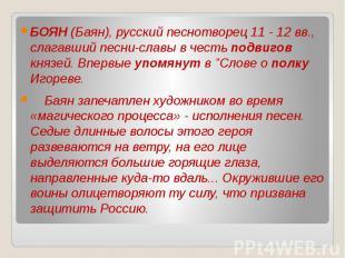 БОЯН (Баян), русский песнотворец 11 - 12 вв., слагавший песни-славы в честь подв