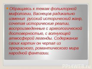 Обращаясь к темам фольклорной мифологии, Васнецов радикально изменил русский ист