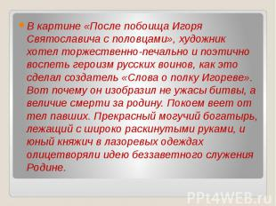 В картине «После побоища Игоря Святославича с половцами», художник хотел торжест