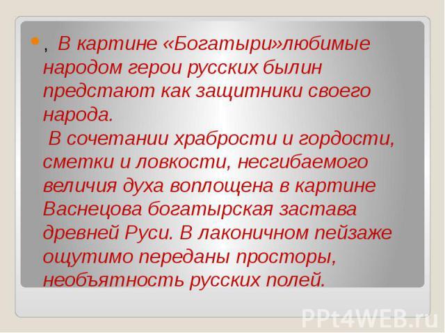 , В картине «Богатыри»любимые народом герои русских былин предстают как защитники своего народа. В сочетании храбрости и гордости, сметки и ловкости, несгибаемого величия духа воплощенa в картине Васнецова богатырская застава дpeвнeй Руси. В лаконич…
