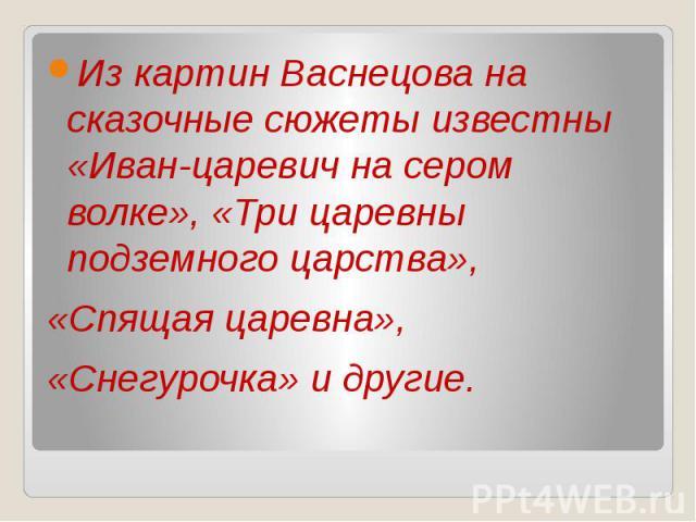 Из картин Васнецова на сказочные сюжеты известны «Иван-царевич на сером волке», «Три царевны подземного царства»,«Спящая царевна»,«Снегурочка» и другие.
