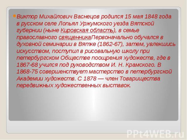 Виктор Михайлович Васнецов родился 15 мая 1848 года в русском селе Лопьял Уржумского уезда Вятской губернии (ныне Кировская область), в семье православного священникаПервоначально обучался в духовной семинарии в Вятке (1862-67), затем, увлекшись иск…
