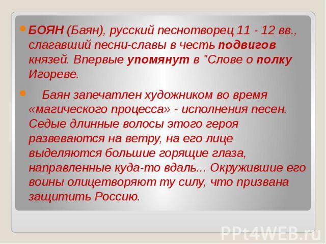 БОЯН (Баян), русский песнотворец 11 - 12 вв., слагавший песни-славы в честь подвигов князей. Впервые упомянут в