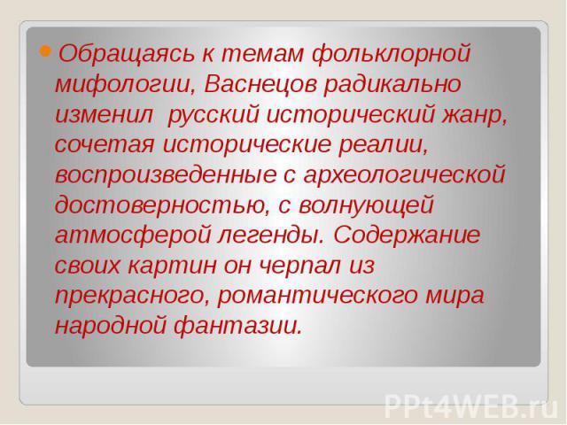 Обращаясь к темам фольклорной мифологии, Васнецов радикально изменил русский исторический жанр, сочетая исторические реалии, воспроизведенные с археологической достоверностью, с волнующей атмосферой легенды. Содержание своих картин он черпал из прек…