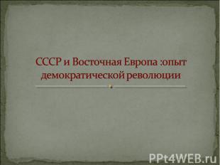 СССР и Восточная Европа: опыт демократической революции