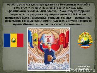Особого размаха диктатура достигла в Румынии, в которой в 1965-1989 гг. правил «