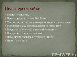 Цель перестройки ; Развитие обществаПрекращение «холодной войны»Участие в систем