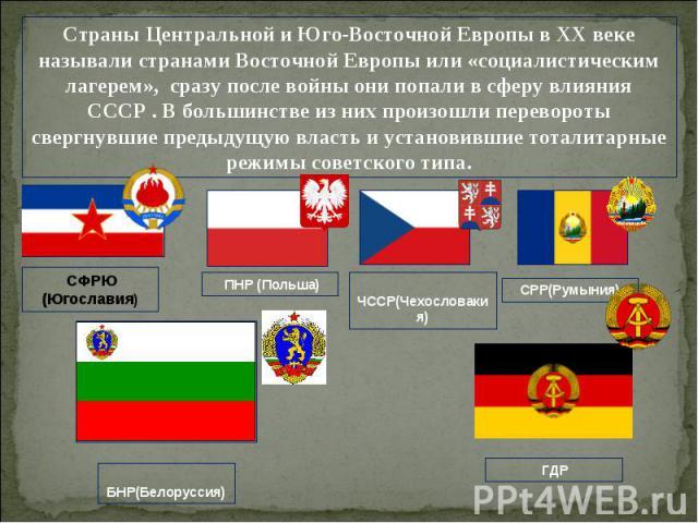 Страны Центральной и Юго-Восточной Европы в ХХ веке называли странами Восточной Европы или «социалистическим лагерем», сразу после войны они попали в сферу влияния СССР . В большинстве из них произошли перевороты свергнувшие предыдущую власть и уста…