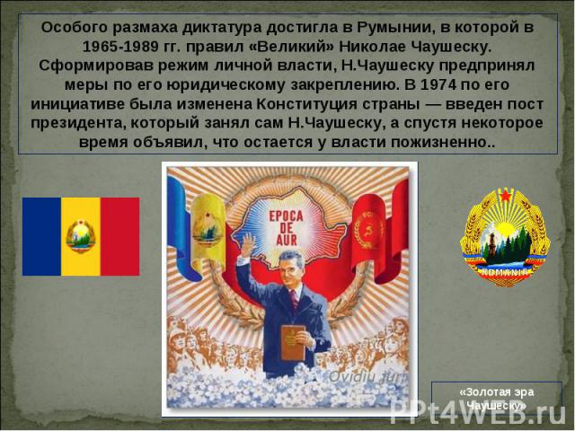 Особого размаха диктатура достигла в Румынии, в которой в 1965-1989 гг. правил «Великий» Николае Чаушеску. Сформировав режим личной власти, Н.Чаушеску предпринял меры по его юридическому закреплению. В 1974 по его инициативе была изменена Конституци…