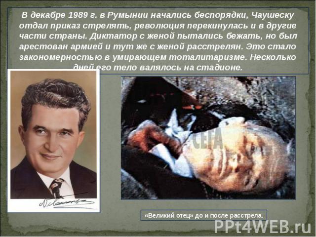 В декабре 1989 г. в Румынии начались беспорядки, Чаушеску отдал приказ стрелять, революция перекинулась и в другие части страны. Диктатор с женой пытались бежать, но был арестован армией и тут же с женой расстрелян. Это стало закономерностью в умира…