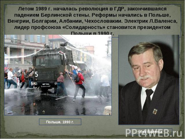 Летом 1989 г. началась революция в ГДР, закончившаяся падением Берлинской стены. Реформы начались в Польше, Венгрии, Болгарии, Албании, Чехословакии. Электрик Л.Валенса, лидер профсоюза «Солидарность» становится президентом Польши в 1990 г.