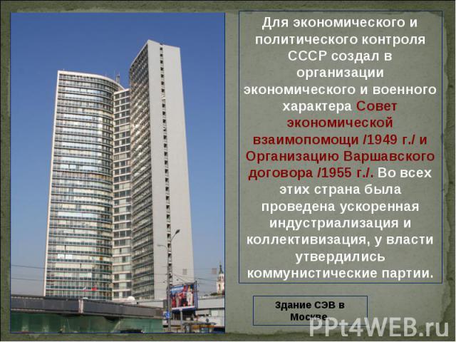 Для экономического и политического контроля СССР создал в организации экономического и военного характера Совет экономической взаимопомощи /1949 г./ и Организацию Варшавского договора /1955 г./. Во всех этих страна была проведена ускоренная индустри…