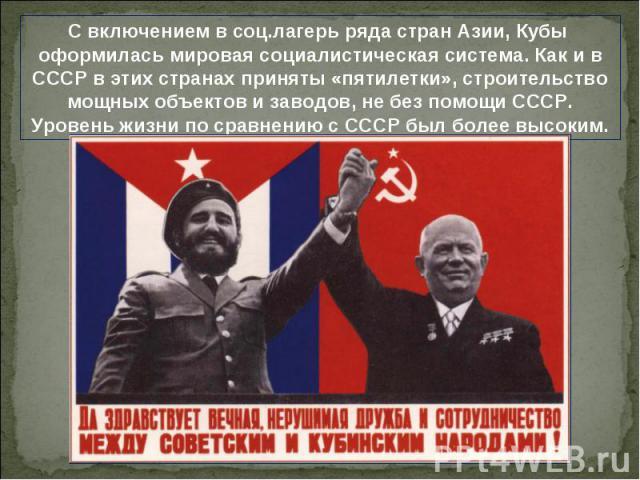 С включением в соц.лагерь ряда стран Азии, Кубы оформилась мировая социалистическая система. Как и в СССР в этих странах приняты «пятилетки», строительство мощных объектов и заводов, не без помощи СССР. Уровень жизни по сравнению с СССР был более высоким.