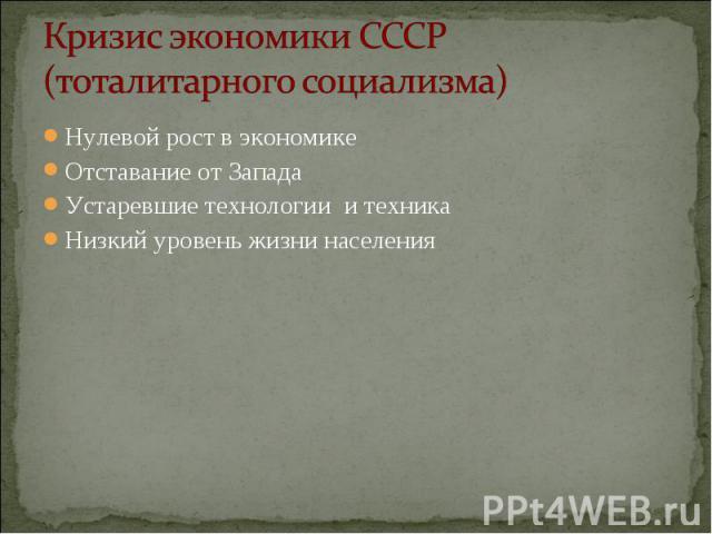 Кризис экономики СССР (тоталитарного социализма) Нулевой рост в экономикеОтставание от ЗападаУстаревшие технологии и техникаНизкий уровень жизни населения
