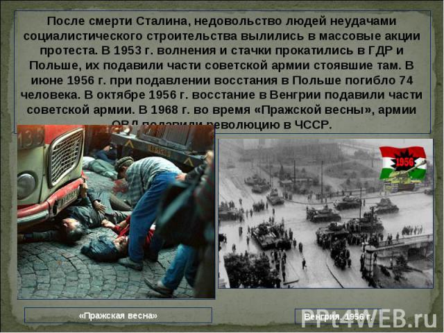 После смерти Сталина, недовольство людей неудачами социалистического строительства вылились в массовые акции протеста. В 1953 г. волнения и стачки прокатились в ГДР и Польше, их подавили части советской армии стоявшие там. В июне 1956 г. при подавле…