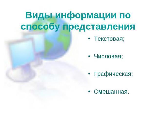 Виды информации по способу представления Текстовая;Числовая;Графическая;Смешанная.