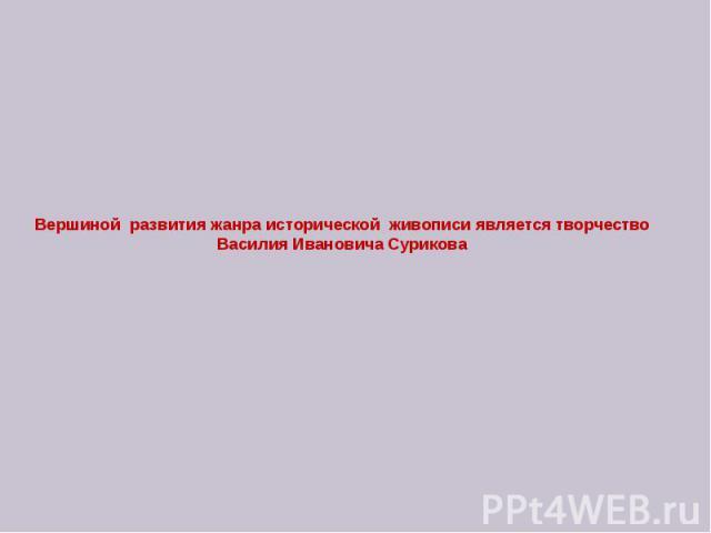 Вершиной развития жанра исторической живописи является творчество Василия Ивановича Сурикова