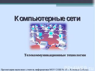 Компьютерные сети. Телекоммуникационные технологии Презентацию выполнил: учитель