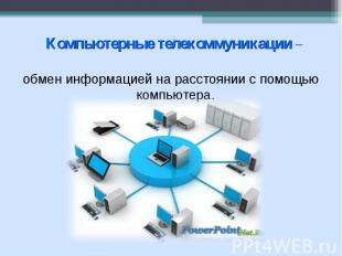 Компьютерные телекоммуникации – обмен информацией на расстоянии с помощью ком