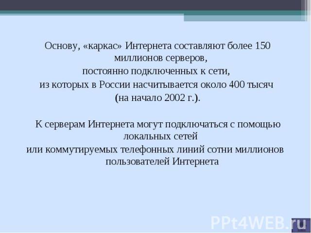 Основу, «каркас» Интернета составляют более 150 миллионов серверов, постоянно подключенных к сети, из которых в России насчитывается около 400 тысяч (на начало 2002 г.). К серверам Интернета могут подключаться с помощью локальных сетей или коммутиру…