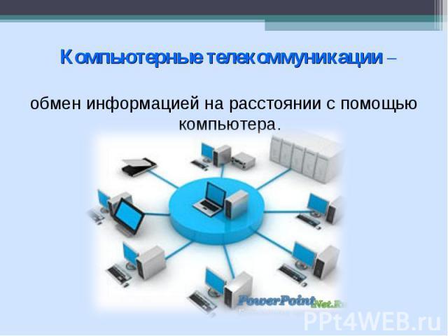 Компьютерные телекоммуникации – обмен информацией на расстоянии с помощью компьютера.