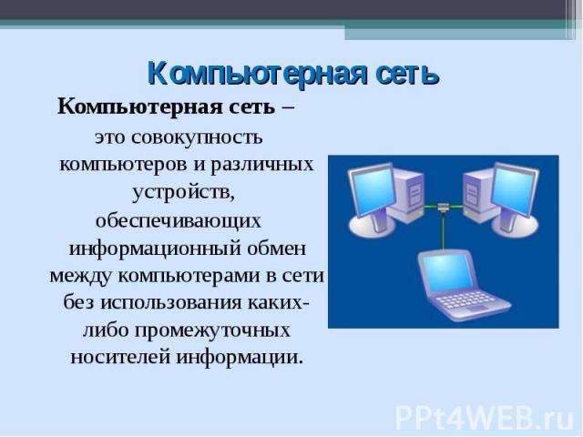 Компьютерная сеть – это совокупность компьютеров и различных устройств, обеспечивающих информационный обмен между компьютерами в сети без использования каких-либо промежуточных носителей информации.