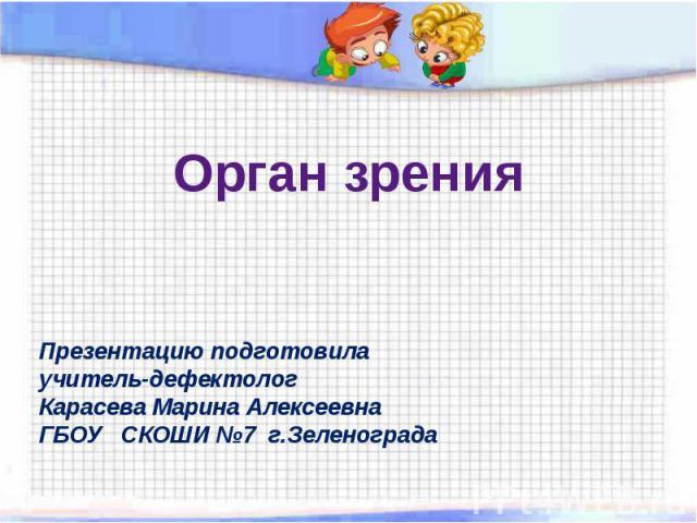 Орган зрения Презентацию подготовилаучитель-дефектолог Карасева Марина АлексеевнаГБОУ СКОШИ №7 г.Зеленограда