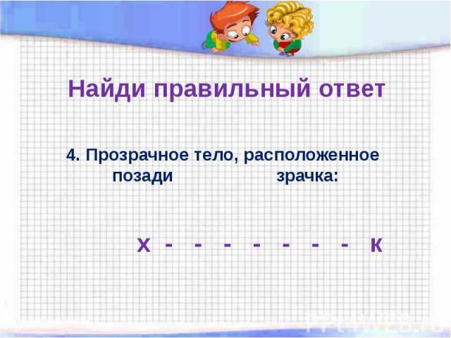 Найди правильный ответ 4. Прозрачное тело, расположенное позади зрачка: х - - - - - - - к