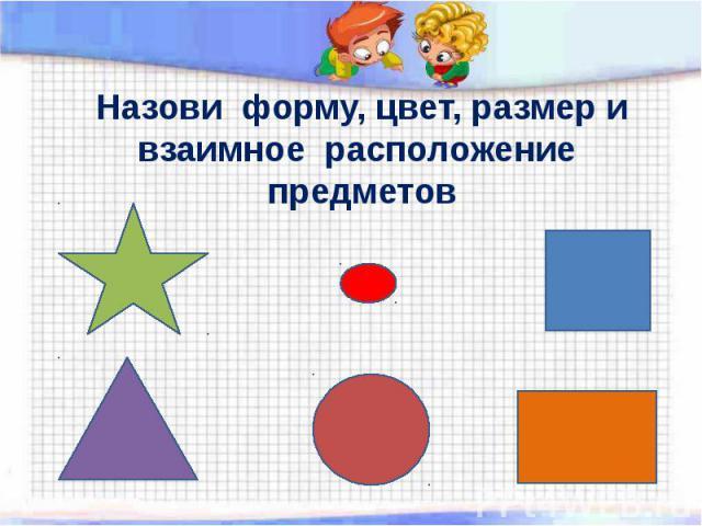 Назови форму, цвет, размер и взаимное расположение предметов