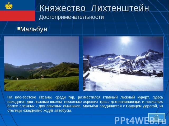Княжество Лихтенштейн ДостопримечательностиНа юго-востоке страны, среди гор, разместился главный лыжный курорт. Здесь находятся две лыжные школы, несколько хороших трасс для начинающих и несколько более сложных - для опытных лыжников. Мальбун соедин…