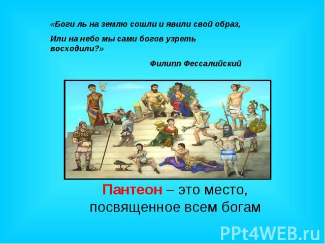 «Боги ль на землю сошли и явили свой образ,Или на небо мы сами богов узреть восходили?» Филипп Фессалийский Пантеон – это место, посвященное всем богам