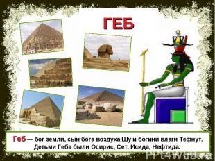 ГЕБ Геб — бог земли, сын бога воздуха Шу и богини влаги Тефнут. Детьми Геба были
