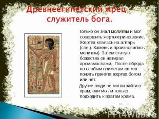 Древнеегипетский жрец –служитель бога. Только он знал молитвы и мог совершить же