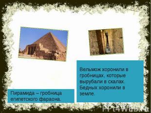 Пирамида – гробница египетского фараона. Вельмож хоронили в гробницах, которые в