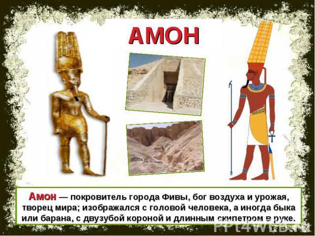 АМОН Амон — покровитель города Фивы, бог воздуха и урожая, творец мира; изображался с головой человека, а иногда быка или барана, с двузубой короной и длинным скипетром в руке.