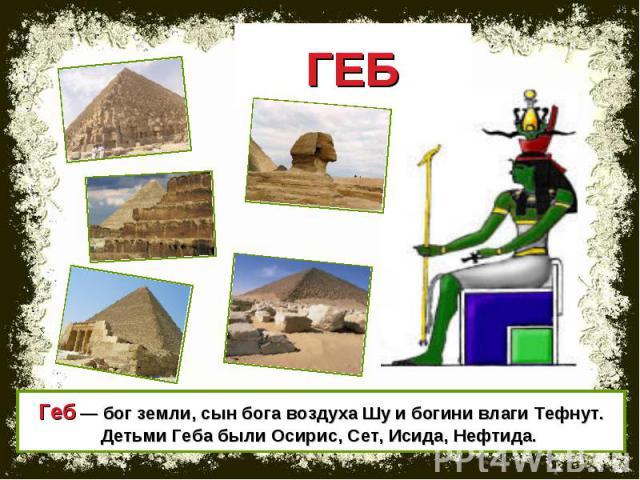 ГЕБ Геб — бог земли, сын бога воздуха Шу и богини влаги Тефнут. Детьми Геба были Осирис, Сет, Исида, Нефтида.