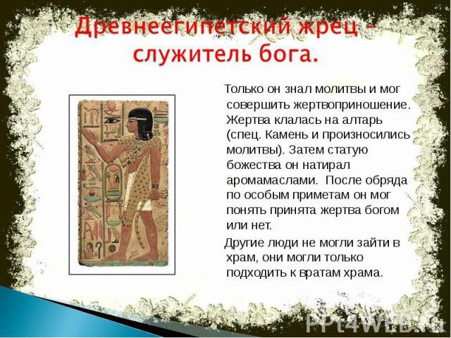 Древнеегипетский жрец –служитель бога. Только он знал молитвы и мог совершить жертвоприношение. Жертва клалась на алтарь (спец. Камень и произносились молитвы). Затем статую божества он натирал аромамаслами. После обряда по особым приметам он мог по…