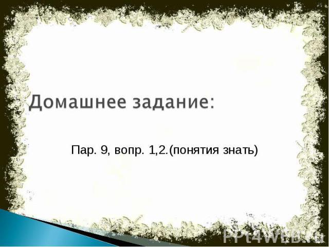Домашнее задание: Пар. 9, вопр. 1,2.(понятия знать)