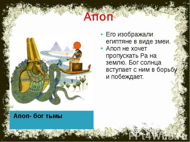 Апоп- Его изображали египтяне в виде змеи.Апоп не хочет пропускать Ра на землю. Бог солнца вступает с ним в борьбу и побеждает. Апоп- бог тьмы