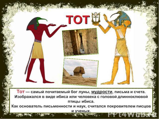 ТОТ Тот — самый почитаемый бог луны, мудрости, письма и счета. Изображался в виде ибиса или человека с головой длинноклювой птицы ибиса. Как основатель письменности и наук, считался покровителем писцов и ученых.
