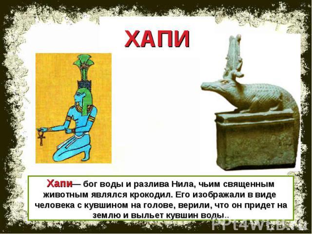 ХАПИ Хапи— бог воды и разлива Нила, чьим священным животным являлся крокодил. Его изображали в виде человека с кувшином на голове, верили, что он придет на землю и выльет кувшин воды..